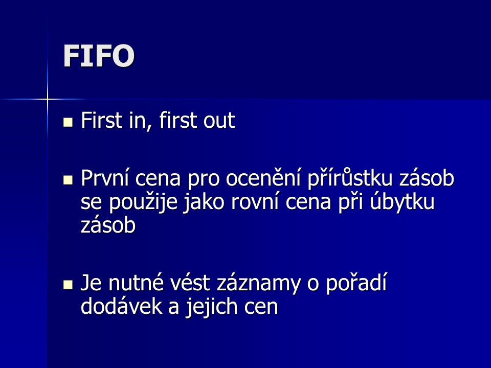 FIFO First in, first out First in, first out První cena pro ocenění přírůstku zásob se použije jako rovní cena při úbytku zásob První cena pro ocenění přírůstku zásob se použije jako rovní cena při úbytku zásob Je nutné vést záznamy o pořadí dodávek a jejich cen Je nutné vést záznamy o pořadí dodávek a jejich cen