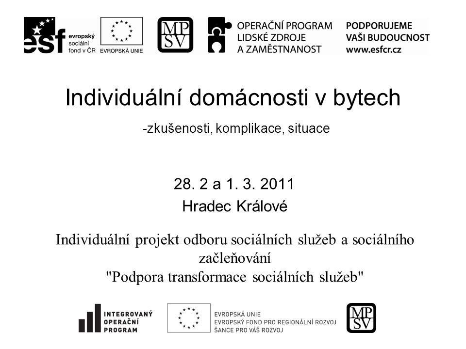 Individuální domácnosti v bytech -zkušenosti, komplikace, situace 28. 2 a 1. 3. 2011 Hradec Králové Individuální projekt odboru sociálních služeb a so