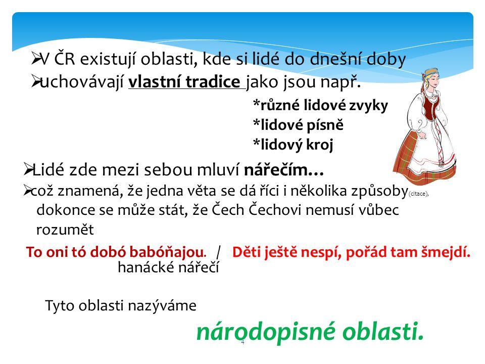 4  V ČR existují oblasti, kde si lidé do dnešní doby  u chovávají vlastní tradice jako jsou např. *různé lidové zvyky *lidové písně *lidový kroj  L