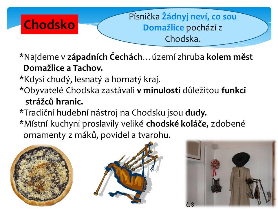 7 Chodsko *Najdeme v západních Čechách…území zhruba kolem měst Domažlice a Tachov. *Kdysi chudý, lesnatý a hornatý kraj. *Obyvatelé Chodska zastávali