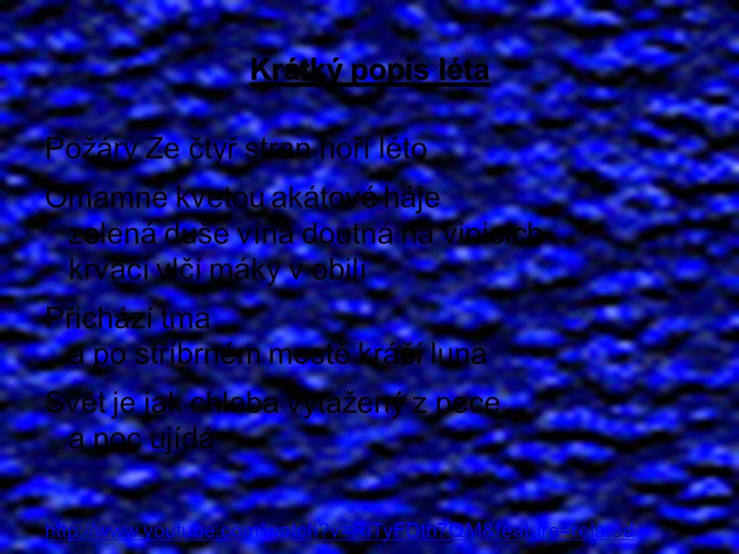 Krátký popis léta Požáry Ze čtyř stran hoří léto Omamně kvetou akátové háje zelená duše vína doutná na vinicích krvácí vlčí máky v obilí Přichází tma a po stříbrném mostě kráčí luna Svět je jak chleba vytažený z pece a noc ujídá http://www.youtube.com/watch v=RiTyFDth7QM&feature=related