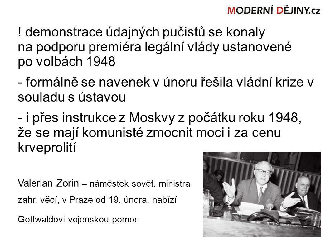 demonstrace údajných pučistů se konaly na podporu premiéra legální vlády ustanovené po volbách 1948 - formálně se navenek v únoru řešila vládní krize v souladu s ústavou - i přes instrukce z Moskvy z počátku roku 1948, že se mají komunisté zmocnit moci i za cenu krveprolití Valerian Zorin – náměstek sovět.
