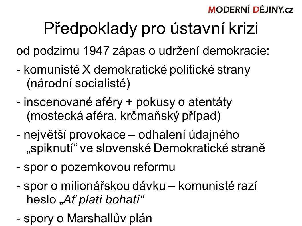 """Předpoklady pro ústavní krizi od podzimu 1947 zápas o udržení demokracie: - komunisté X demokratické politické strany (národní socialisté) - inscenované aféry + pokusy o atentáty (mostecká aféra, krčmaňský případ) - největší provokace – odhalení údajného """"spiknutí ve slovenské Demokratické straně - spor o pozemkovou reformu - spor o milionářskou dávku – komunisté razí heslo """"Ať platí bohatí - spory o Marshallův plán"""