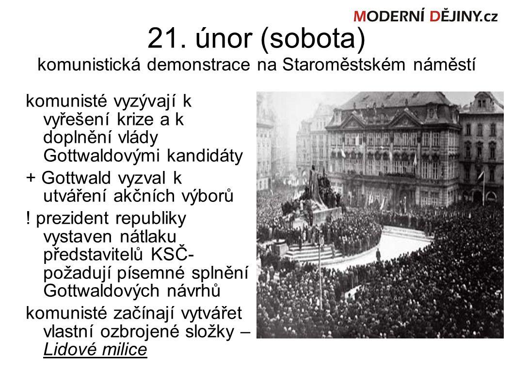 21. únor (sobota) komunistická demonstrace na Staroměstském náměstí komunisté vyzývají k vyřešení krize a k doplnění vlády Gottwaldovými kandidáty + G