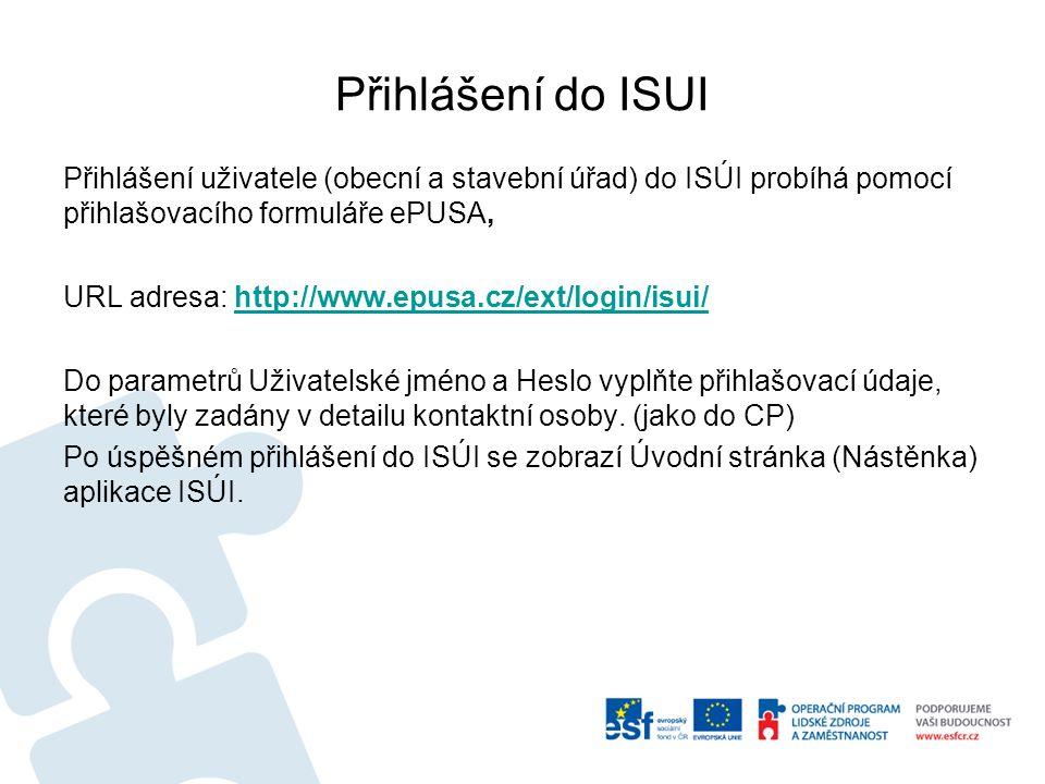Přihlášení do ISUI Přihlášení uživatele (obecní a stavební úřad) do ISÚI probíhá pomocí přihlašovacího formuláře ePUSA, URL adresa: http://www.epusa.cz/ext/login/isui/http://www.epusa.cz/ext/login/isui/ Do parametrů Uživatelské jméno a Heslo vyplňte přihlašovací údaje, které byly zadány v detailu kontaktní osoby.