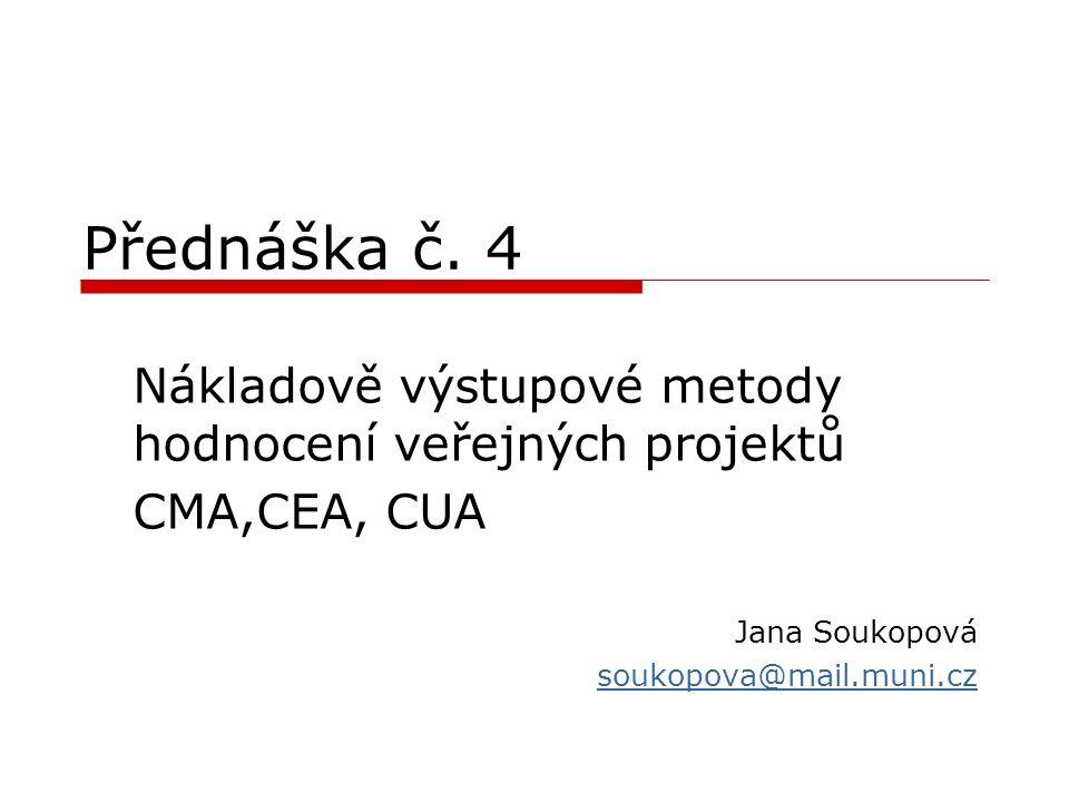 Přednáška č. 4 Nákladově výstupové metody hodnocení veřejných projektů CMA,CEA, CUA Jana Soukopová soukopova@mail.muni.cz