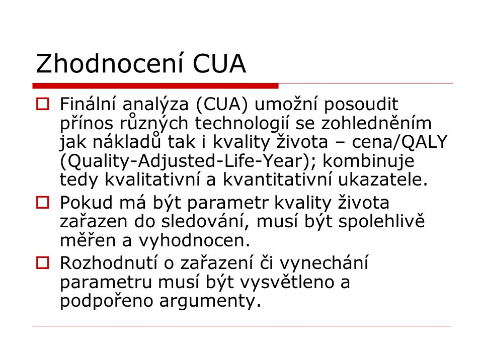 Zhodnocení CUA  Finální analýza (CUA) umožní posoudit přínos různých technologií se zohledněním jak nákladů tak i kvality života – cena/QALY (Quality-Adjusted-Life-Year); kombinuje tedy kvalitativní a kvantitativní ukazatele.