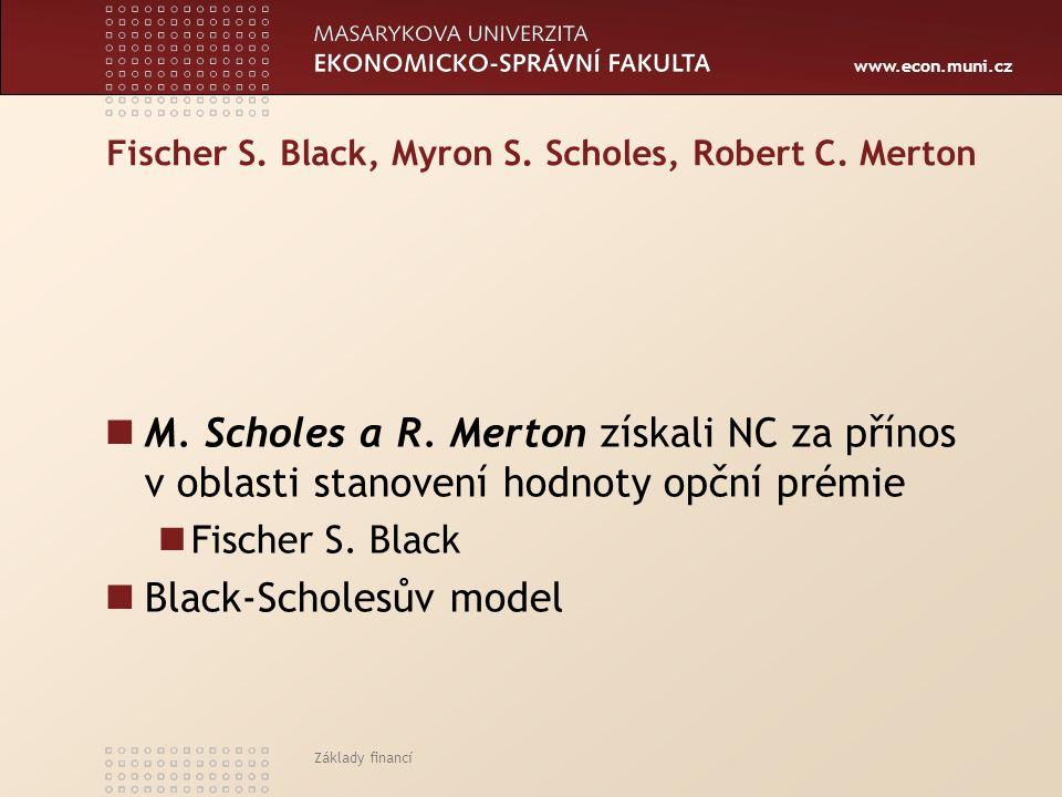 www.econ.muni.cz Fischer S. Black, Myron S. Scholes, Robert C. Merton M. Scholes a R. Merton získali NC za přínos v oblasti stanovení hodnoty opční pr