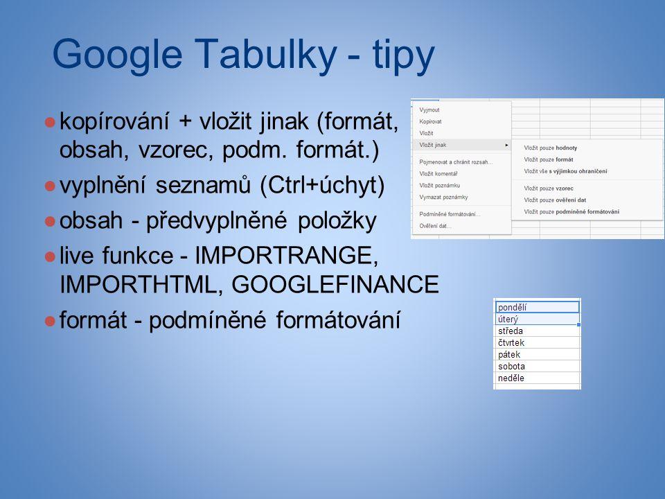 Google Tabulky - tipy ●kopírování + vložit jinak (formát, obsah, vzorec, podm.
