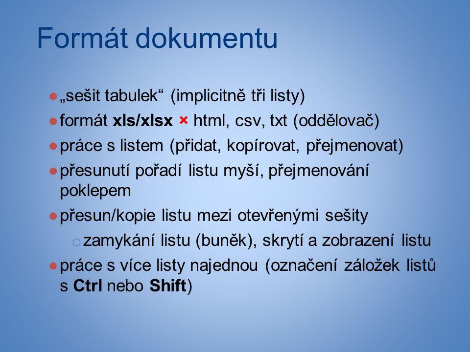 """Formát dokumentu ●""""sešit tabulek (implicitně tři listy) ●formát xls/xlsx × html, csv, txt (oddělovač) ●práce s listem (přidat, kopírovat, přejmenovat) ●přesunutí pořadí listu myší, přejmenování poklepem ●přesun/kopie listu mezi otevřenými sešity o zamykání listu (buněk), skrytí a zobrazení listu ●práce s více listy najednou (označení záložek listů s Ctrl nebo Shift)"""
