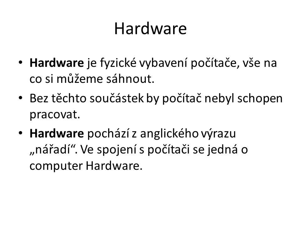 Hardware Hardware je fyzické vybavení počítače, vše na co si můžeme sáhnout.