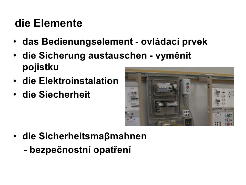 die Elemente das Bedienungselement - ovládací prvek die Sicherung austauschen - vyměnit pojistku die Elektroinstalation die Siecherheit die Sicherheitsmaβmahnen - bezpečnostní opatření