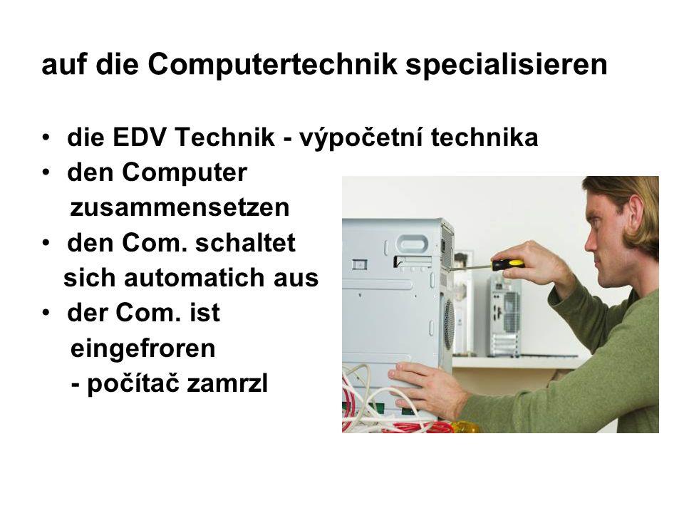auf die Computertechnik specialisieren die EDV Technik - výpočetní technika den Computer zusammensetzen den Com. schaltet sich automatich aus der Com.