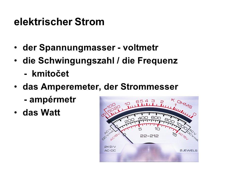 elektrischer Strom der Spannungmasser - voltmetr die Schwingungszahl / die Frequenz - kmitočet das Amperemeter, der Strommesser - ampérmetr das Watt