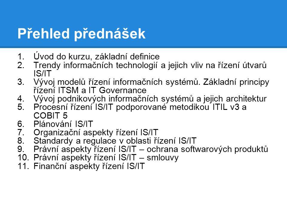 Přehled přednášek 1.Úvod do kurzu, základní definice 2.Trendy informačních technologií a jejich vliv na řízení útvarů IS/IT 3.Vývoj modelů řízení informačních systémů.