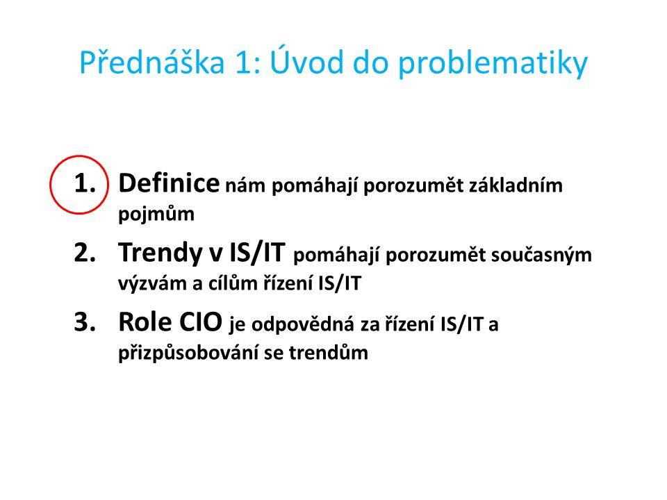 Přednáška 1: Úvod do problematiky 1.Definice nám pomáhají porozumět základním pojmům 2.Trendy v IS/IT pomáhají porozumět současným výzvám a cílům řízení IS/IT 3.Role CIO je odpovědná za řízení IS/IT a přizpůsobování se trendům