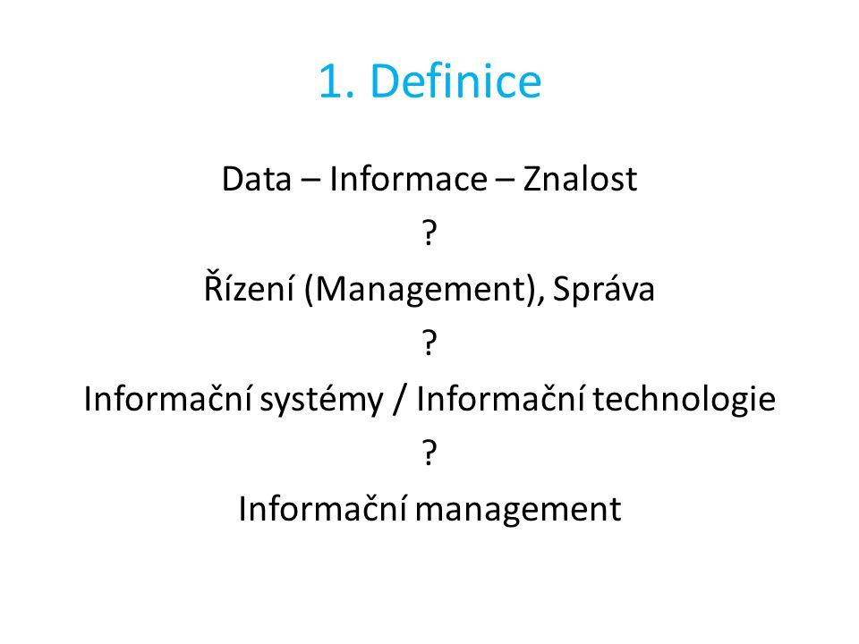 1. Definice Data – Informace – Znalost ? Řízení (Management), Správa ? Informační systémy / Informační technologie ? Informační management