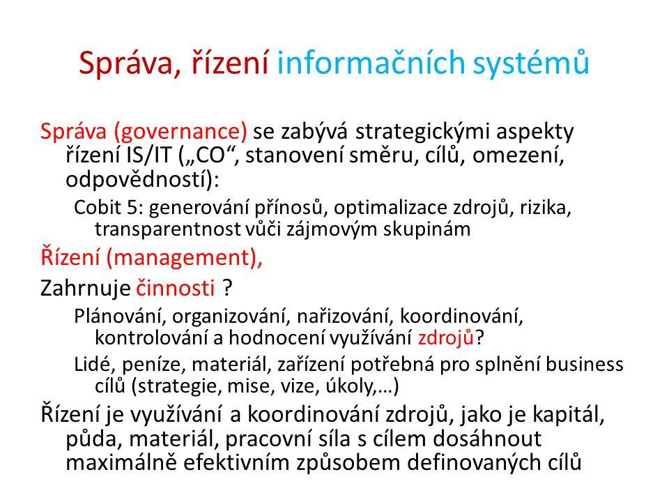 """Správa, řízení informačních systémů Správa (governance) se zabývá strategickými aspekty řízení IS/IT (""""CO , stanovení směru, cílů, omezení, odpovědností): Cobit 5: generování přínosů, optimalizace zdrojů, rizika, transparentnost vůči zájmovým skupinám Řízení (management), Zahrnuje činnosti ."""