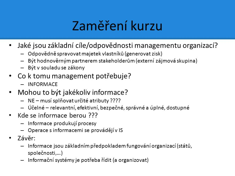 Zaměření kurzu Jaké jsou základní cíle/odpovědnosti managementu organizací? – Odpovědně spravovat majetek vlastníků (generovat zisk) – Být hodnověrným