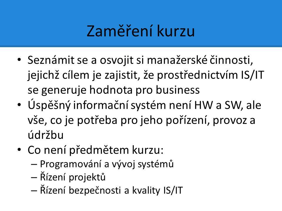 Zaměření kurzu Seznámit se a osvojit si manažerské činnosti, jejichž cílem je zajistit, že prostřednictvím IS/IT se generuje hodnota pro business Úspěšný informační systém není HW a SW, ale vše, co je potřeba pro jeho pořízení, provoz a údržbu Co není předmětem kurzu: – Programování a vývoj systémů – Řízení projektů – Řízení bezpečnosti a kvality IS/IT