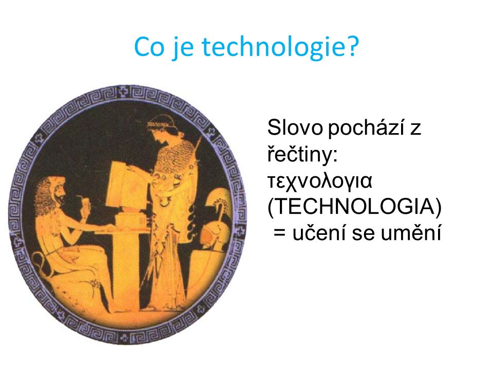 Co je technologie? Slovo pochází z řečtiny: τεχνολογια (TECHNOLOGIA) = učení se umění