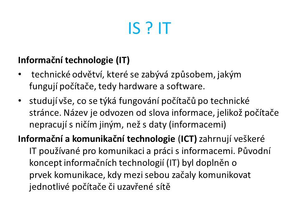 IS ? IT Informační technologie (IT) technické odvětví, které se zabývá způsobem, jakým fungují počítače, tedy hardware a software. studují vše, co se