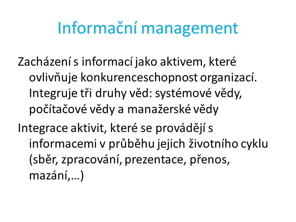 Informační management Zacházení s informací jako aktivem, které ovlivňuje konkurenceschopnost organizací. Integruje tři druhy věd: systémové vědy, poč