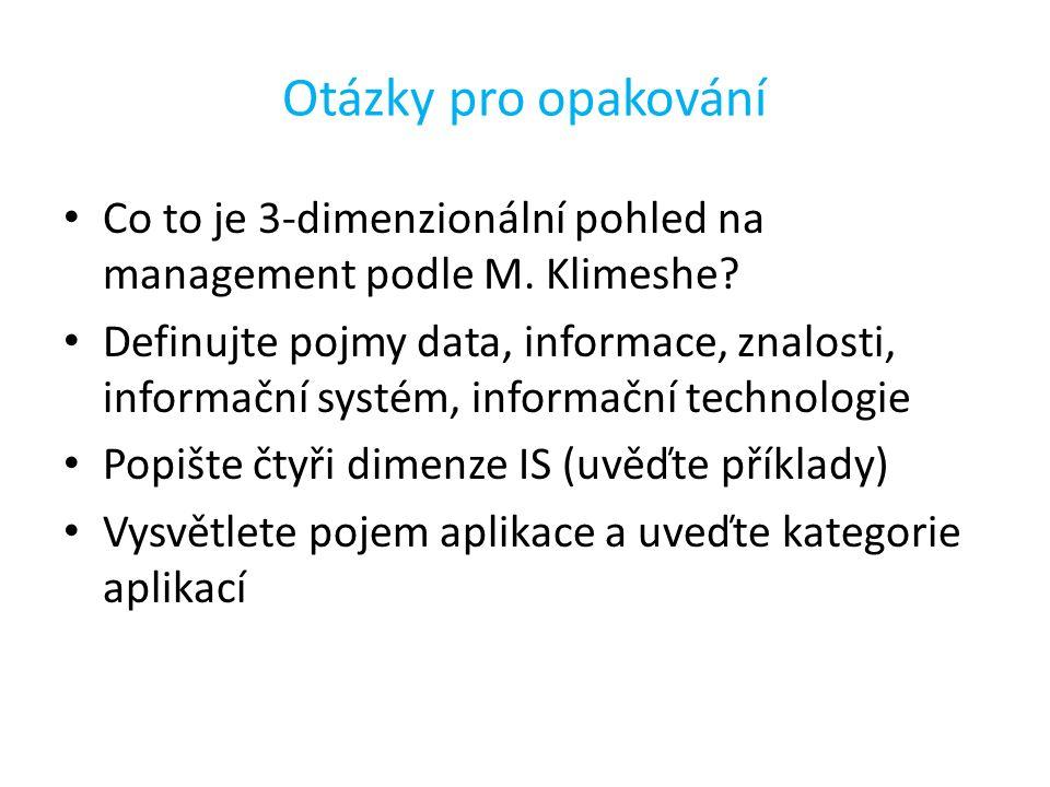 Otázky pro opakování Co to je 3-dimenzionální pohled na management podle M. Klimeshe? Definujte pojmy data, informace, znalosti, informační systém, in