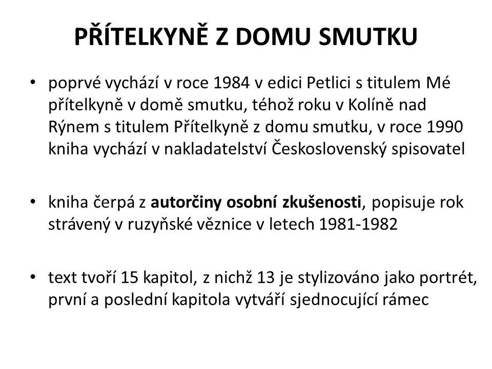 PŘÍTELKYNĚ Z DOMU SMUTKU poprvé vychází v roce 1984 v edici Petlici s titulem Mé přítelkyně v domě smutku, téhož roku v Kolíně nad Rýnem s titulem Přítelkyně z domu smutku, v roce 1990 kniha vychází v nakladatelství Československý spisovatel kniha čerpá z autorčiny osobní zkušenosti, popisuje rok strávený v ruzyňské věznice v letech 1981-1982 text tvoří 15 kapitol, z nichž 13 je stylizováno jako portrét, první a poslední kapitola vytváří sjednocující rámec