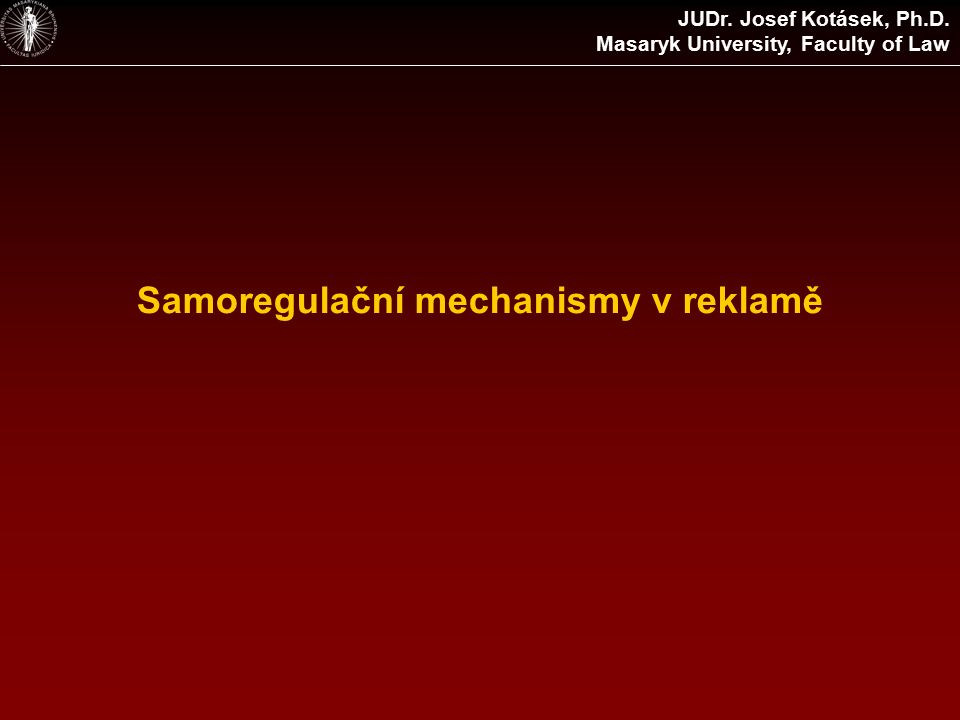 Samoregulační mechanismy v reklamě JUDr. Josef Kotásek, Ph.D. Masaryk University, Faculty of Law