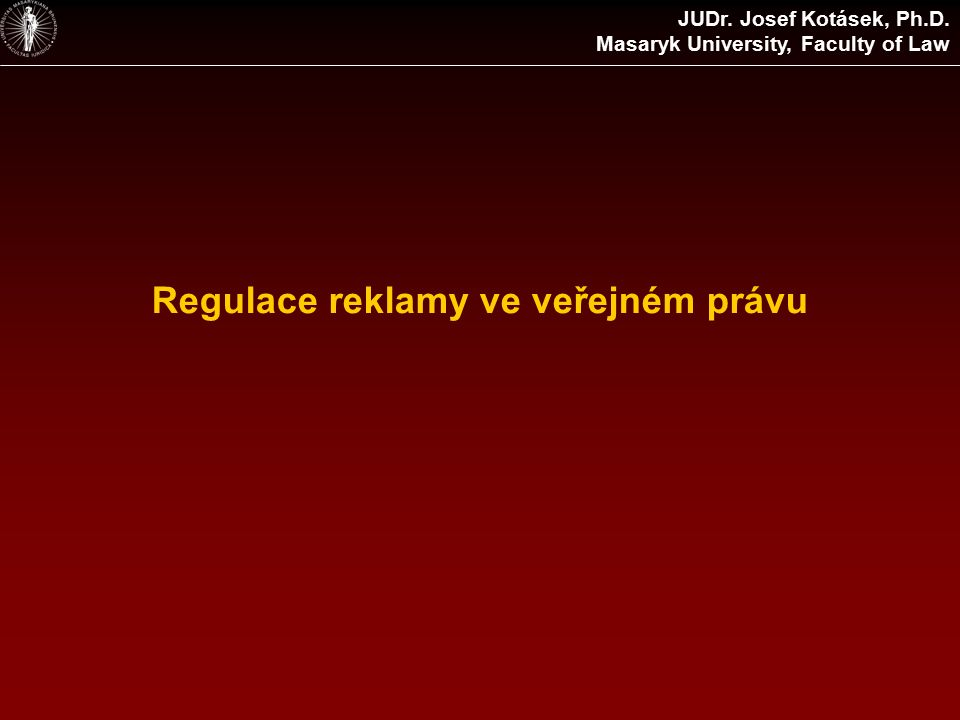 Regulace reklamy ve veřejném právu JUDr. Josef Kotásek, Ph.D. Masaryk University, Faculty of Law
