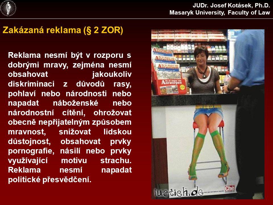 Zakázaná reklama (§ 2 ZOR) Reklama nesmí být v rozporu s dobrými mravy, zejména nesmí obsahovat jakoukoliv diskriminaci z důvodů rasy, pohlaví nebo národnosti nebo napadat náboženské nebo národnostní cítění, ohrožovat obecně nepřijatelným způsobem mravnost, snižovat lidskou důstojnost, obsahovat prvky pornografie, násilí nebo prvky využívající motivu strachu.