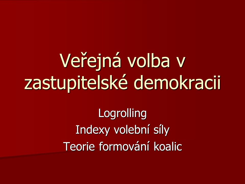 Veřejná volba v zastupitelské demokracii Ostrogorski paradox Ostrogorski paradox Logrolling Logrolling Hlasovací síla, teorie formování koalic Hlasovací síla, teorie formování koalic