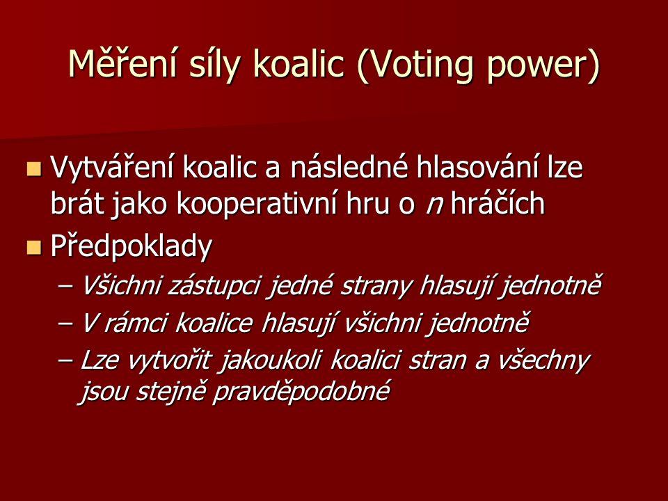 Měření síly koalic (Voting power) Vytváření koalic a následné hlasování lze brát jako kooperativní hru o n hráčích Vytváření koalic a následné hlasování lze brát jako kooperativní hru o n hráčích Předpoklady Předpoklady –Všichni zástupci jedné strany hlasují jednotně –V rámci koalice hlasují všichni jednotně –Lze vytvořit jakoukoli koalici stran a všechny jsou stejně pravděpodobné