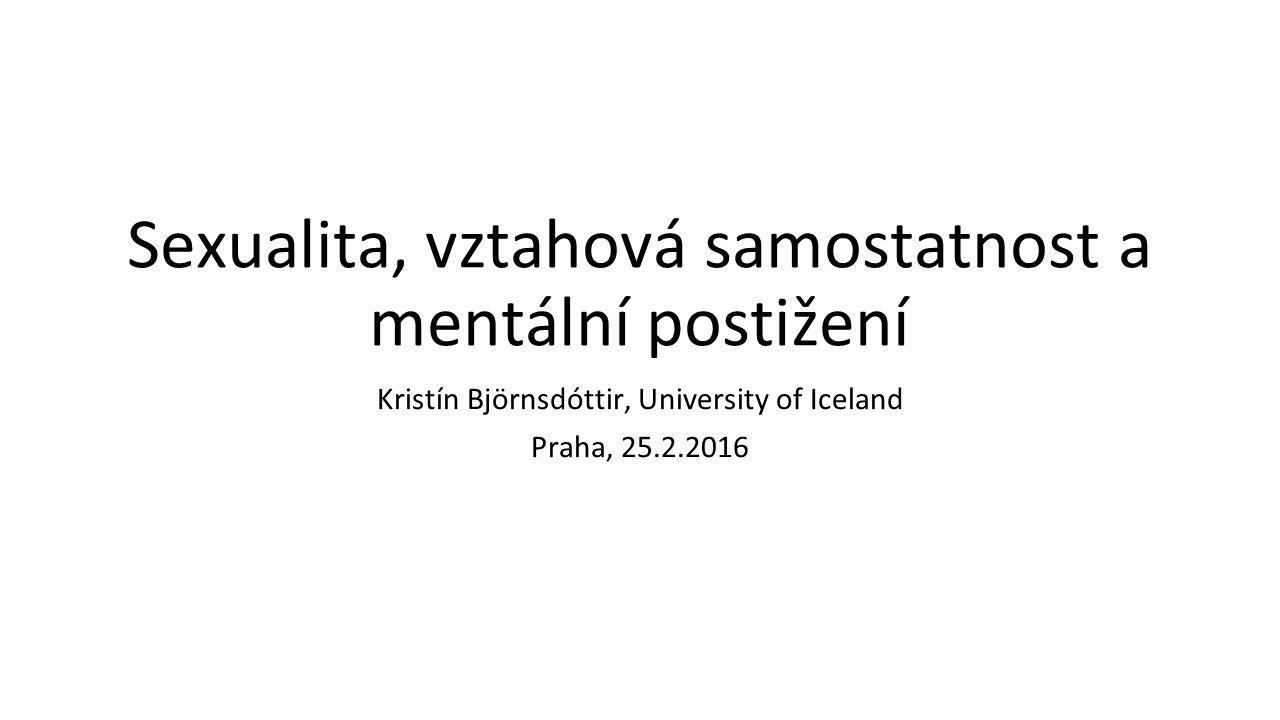 Sexualita, vztahová samostatnost a mentální postižení Kristín Björnsdóttir, University of Iceland Praha, 25.2.2016
