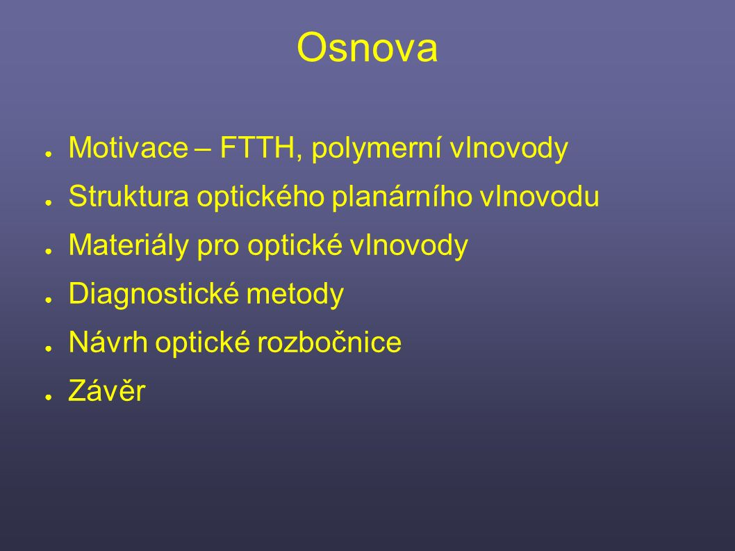 Osnova ● Motivace – FTTH, polymerní vlnovody ● Struktura optického planárního vlnovodu ● Materiály pro optické vlnovody ● Diagnostické metody ● Návrh optické rozbočnice ● Závěr