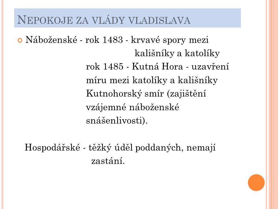 N EPOKOJE ZA VLÁDY VLADISLAVA Náboženské - rok 1483 - krvavé spory mezi kališníky a katolíky rok 1485 - Kutná Hora - uzavření míru mezi katolíky a kališníky Kutnohorský smír (zajištění vzájemné náboženské snášenlivosti).