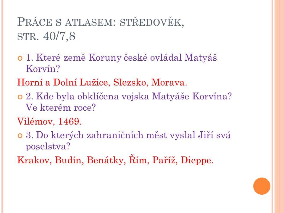 P RÁCE S ATLASEM : STŘEDOVĚK, STR. 40/7,8 1. Které země Koruny české ovládal Matyáš Korvín.