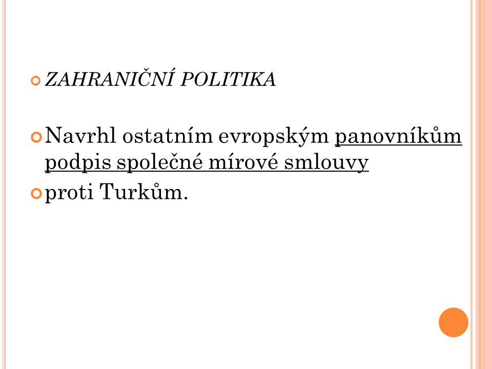 ZAHRANIČNÍ POLITIKA Navrhl ostatním evropským panovníkům podpis společné mírové smlouvy proti Turkům.