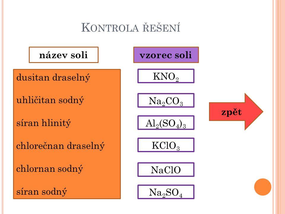 K ONTROLA ŘEŠENÍ dusitan draselný uhličitan sodný síran hlinitý chlorečnan draselný chlornan sodný síran sodný název solivzorec soli KNO 2 Al 2 (SO 4 ) 3 Na 2 CO 3 Na 2 SO 4 KClO 3 NaClO zpět