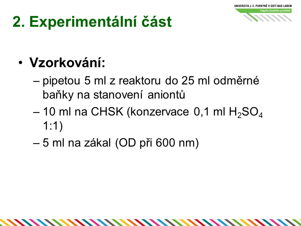 2. Experimentální část Vzorkování: –pipetou 5 ml z reaktoru do 25 ml odměrné baňky na stanovení aniontů –10 ml na CHSK (konzervace 0,1 ml H 2 SO 4 1:1