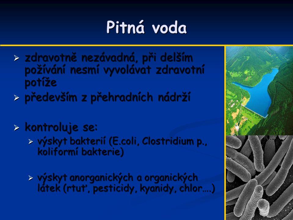 Pitná voda  zdravotně nezávadná, při delším požívání nesmí vyvolávat zdravotní potíže  především z přehradních nádrží  kontroluje se:  výskyt bakterií (E.coli, Clostridium p., koliformí bakterie)  výskyt anorganických a organických látek (rtuť, pesticidy, kyanidy, chlor….)