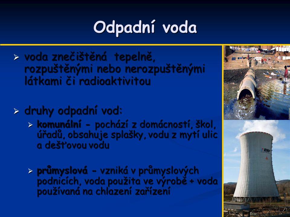 Odpadní voda  voda znečištěná tepelně, rozpuštěnými nebo nerozpuštěnými látkami či radioaktivitou  druhy odpadní vod:  komunální - pochází z domácn