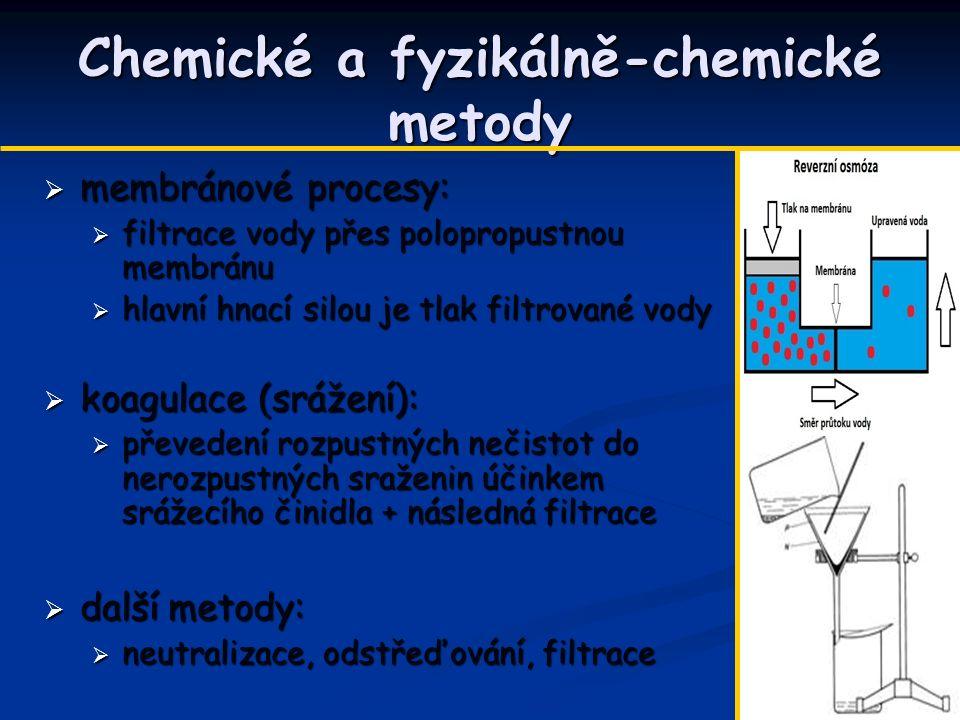 Chemické a fyzikálně-chemické metody  membránové procesy:  filtrace vody přes polopropustnou membránu  hlavní hnací silou je tlak filtrované vody  koagulace (srážení):  převedení rozpustných nečistot do nerozpustných sraženin účinkem srážecího činidla + následná filtrace  další metody:  neutralizace, odstřeďování, filtrace