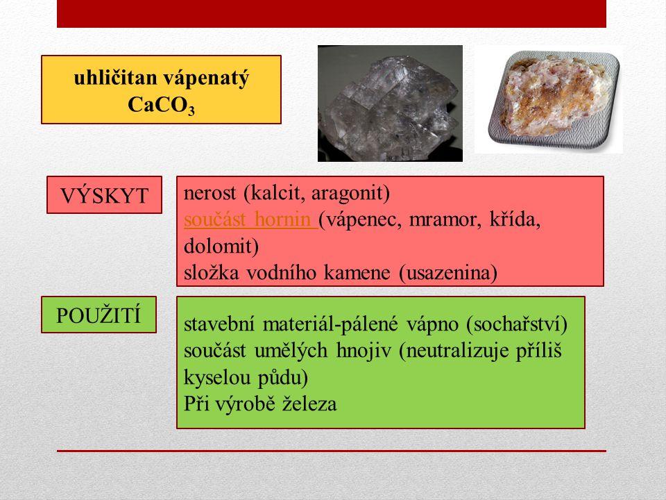 uhličitan vápenatý CaCO 3 VÝSKYT POUŽITÍ nerost (kalcit, aragonit) součást hornin (vápenec, mramor, křída, dolomit) složka vodního kamene (usazenina) stavební materiál-pálené vápno (sochařství) součást umělých hnojiv (neutralizuje příliš kyselou půdu) Při výrobě železa