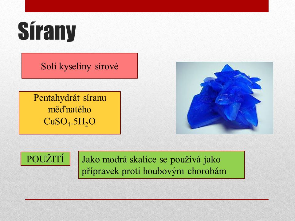 Sírany Soli kyseliny sírové POUŽITÍ Jako modrá skalice se používá jako přípravek proti houbovým chorobám Pentahydrát síranu měďnatého CuSO 4.5H 2 O