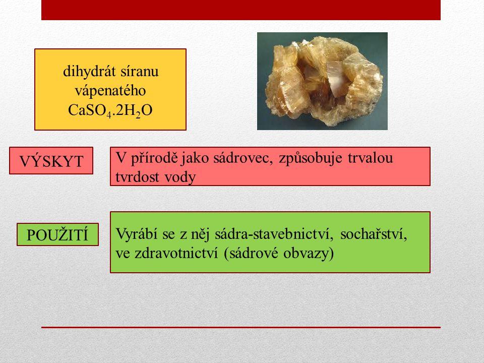 dihydrát síranu vápenatého CaSO 4.2H 2 O POUŽITÍ Vyrábí se z něj sádra-stavebnictví, sochařství, ve zdravotnictví (sádrové obvazy) VÝSKYT V přírodě jako sádrovec, způsobuje trvalou tvrdost vody