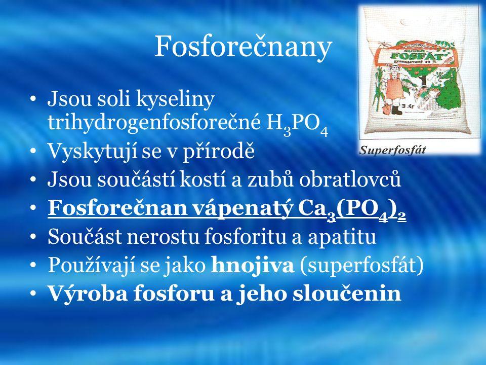 Fosforečnany Jsou soli kyseliny trihydrogenfosforečné H 3 PO 4 Vyskytují se v přírodě Jsou součástí kostí a zubů obratlovců Fosforečnan vápenatý Ca 3 (PO 4 ) 2 Součást nerostu fosforitu a apatitu Používají se jako hnojiva (superfosfát) Výroba fosforu a jeho sloučenin