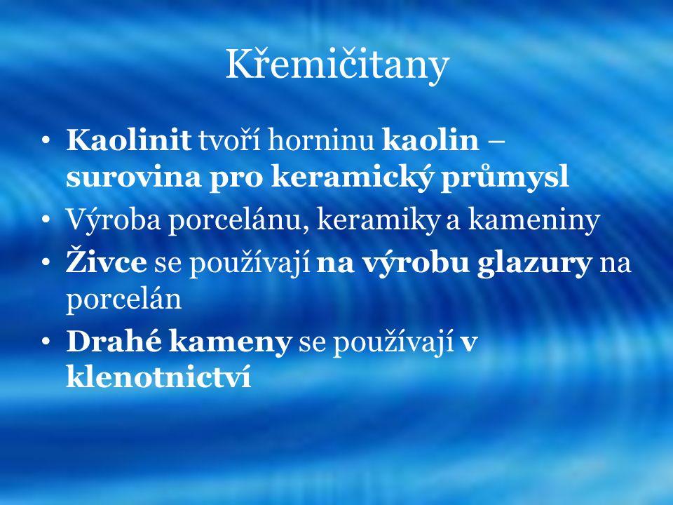 Křemičitany Kaolinit tvoří horninu kaolin – surovina pro keramický průmysl Výroba porcelánu, keramiky a kameniny Živce se používají na výrobu glazury na porcelán Drahé kameny se používají v klenotnictví
