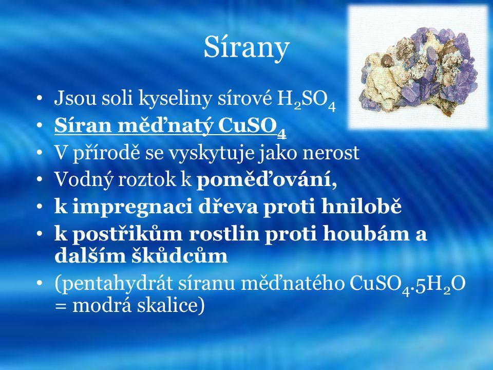 Sírany Jsou soli kyseliny sírové H 2 SO 4 Síran měďnatý CuSO 4 V přírodě se vyskytuje jako nerost Vodný roztok k poměďování, k impregnaci dřeva proti hnilobě k postřikům rostlin proti houbám a dalším škůdcům (pentahydrát síranu měďnatého CuSO 4.5H 2 O = modrá skalice)